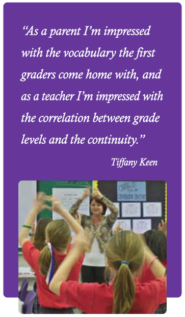 As a parent I'm impressed with the vocabulary the first graders come home with, and as a teacher I'm impressed with the correlation between grade levels and continuity. -- Tiffany Keen