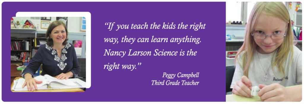 """If you teach the kids the right way, they can learn anything. Nancy Larson Science is the right way. "" -- Peggy Campbell, Third Grade Teacher"