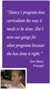 Nancy's program does curriculum the way it needs to be done. She's now our gauge for other programs because she has done it right. -- Terri Maier, Principal