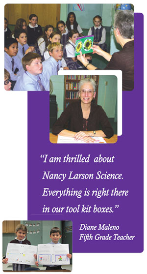 """I am thrilled about Nancy Larson Science. Everything is right there in our tool kit boxes."" -- Diane Maleno, Fifth Grade Teacher"