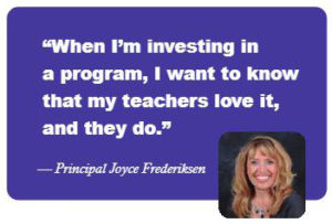 """When I'm investing in a program, I want to know that my teachers love it, and they do."" -- Principal Joyce Frederiksen"