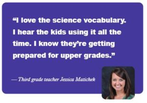 """I love the science vcabulary. I hear the kids using it all the time. I know they're getting prepared for upper grades."" -- Third grade teacher Jessica Matichek"