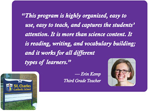 """This program is highly organized, easy to use, easy to teach, and captures the students' attention. It is more than science content. It is reading, writing, and vocabulary building; and it works for all different types of learners."" -- Erin Kemp, Third Grade Teacher"