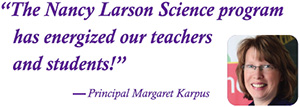 """The Nancy Larson Science program has energized our teachers and students!"" -- Principal Margaret Karpus"