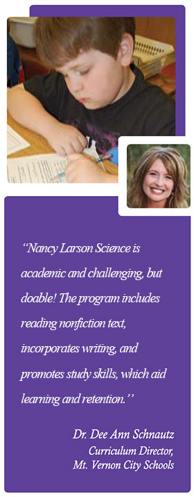 """Nancy Larson Science is academic and challenging, but doable! The program includes nonfiction reading text, incorporates writing, and promotes study skills which aid learning and retention."" - Dr. Dee Ann Schnautz"