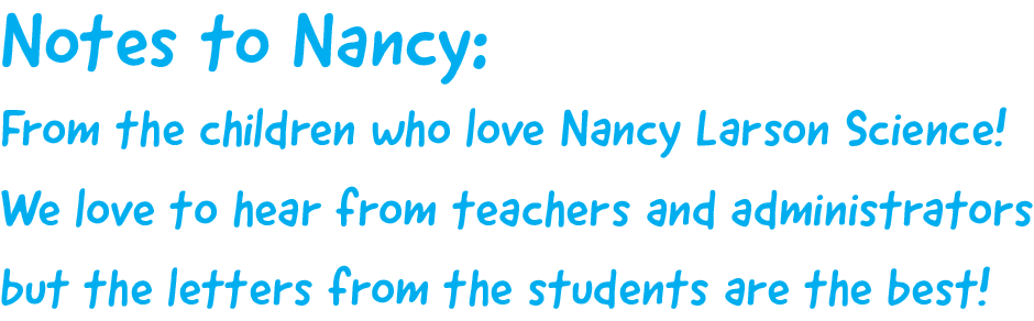 Notes to Nancy: From the children who love Nancy Larson Science! We love to hear from teachers and administrators but the letters from the students are the best!