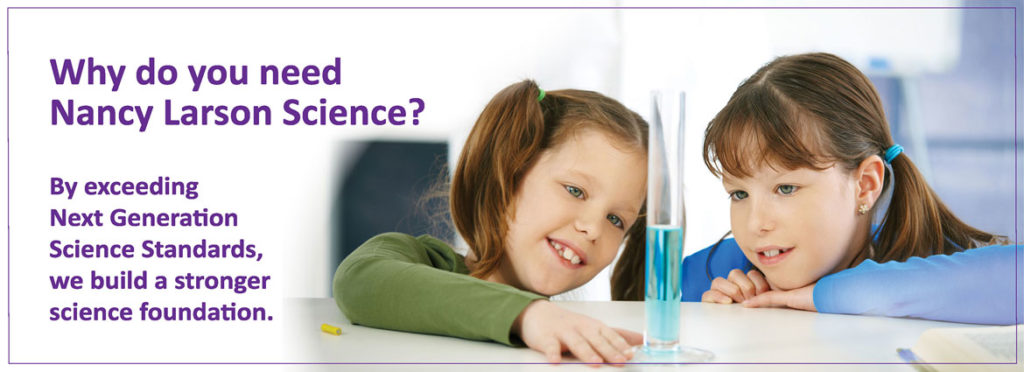 Why do you need Nancy Larson Science? By exceeding Next Generation Science Standards, we build a stronger science foundation.